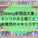 【Dawny新商品大量!】メキシコのお土産にどう?日本未発売のメキシコダウニー