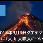 2018年6月3日グアテマラ「フエゴ火山」大噴火について