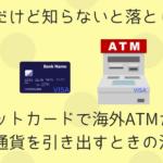 便利だけど知らないと落とし穴!デビットカードで海外ATMから現地通貨を引き出すときの注意