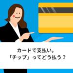 海外のレストランでクレジットカード払い。「チップ」はどうする?
