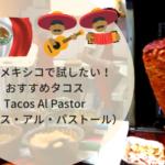 メキシコで試したいおすすめタコス「Al Pastor(アル・パストール)」