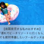 【南国育児する私のおすすめ!】子連れでビーチリゾートに行くなら、安全面でも絶対準備したいプールグッズはこれ!