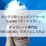 カンクン「La isla」ショッピングモール / チョコレート専門店「AH CACAO」でカフェしてみよう