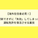 【海外在住者必見!】更新できずに「失効」してしまった 日本の運転免許を復活させる裏技