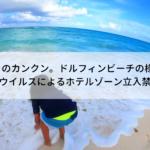 6月のカンクン。ドルフィンビーチの様子(コロナウイルスによるホテルゾーン立入禁止解除)