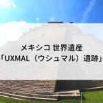 メキシコ 世界遺産「UXMAL(ウシュマル)遺跡」