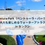 『Ventura Park(ベントゥーラ・パーク)』子供も大人も楽しめるカンクンウォーターアトラクション